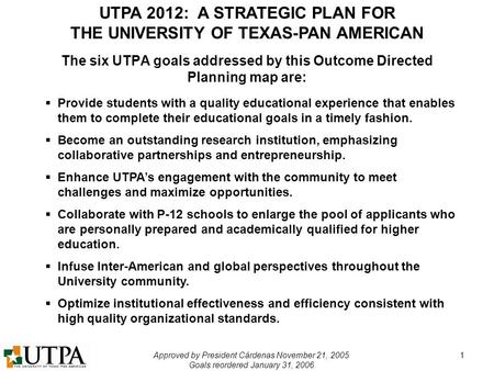 UTPA 2012: A STRATEGIC PLAN FOR THE UNIVERSITY OF TEXAS-PAN AMERICAN Approved by President Cárdenas November 21, 2005 Goals reordered January 31, 2006.