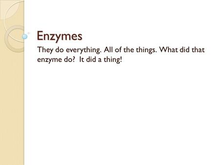 Enzymes They do everything. All of the things. What did that enzyme do? It did a thing!