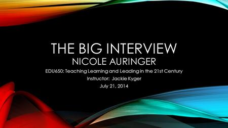 THE BIG INTERVIEW NICOLE AURINGER EDU650: Teaching Learning and Leading in the 21st Century Instructor: Jackie Kyger July 21, 2014.
