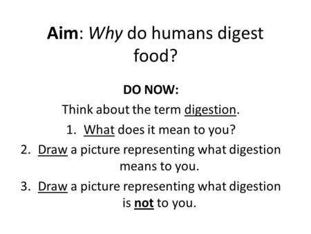 Aim: Why do humans digest food? DO NOW: Think about the term digestion. 1.What does it mean to you? 2.Draw a picture representing what digestion means.