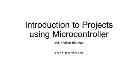 Introduction to Projects using Microcontroller Md. Khalilur Rhaman Credit: Interface Lab.