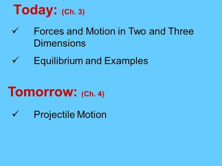 Today: (Ch. 3) Tomorrow: (Ch. 4) Forces and Motion in Two and Three Dimensions Equilibrium and Examples Projectile Motion.