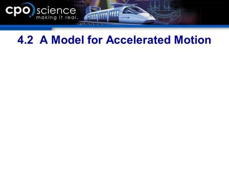 4.2 A Model for Accelerated Motion. Chapter Objectives  Calculate acceleration from the change in speed and the change in time.  Give an example of.