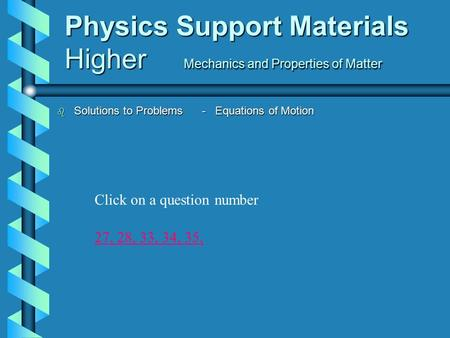 Physics Support Materials Higher Mechanics and Properties of Matter b Solutions to Problems - Equations of Motion 27,27, 28, 33, 34, 35,28,33,34,35, Click.