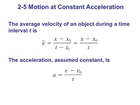 The average velocity of an object during a time interval t is The acceleration, assumed constant, is 2-5 Motion at Constant Acceleration.