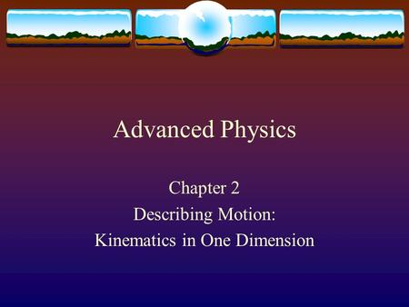 Advanced Physics Chapter 2 Describing Motion: Kinematics in One Dimension.