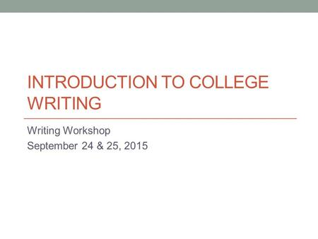 INTRODUCTION TO COLLEGE WRITING Writing Workshop September 24 & 25, 2015.
