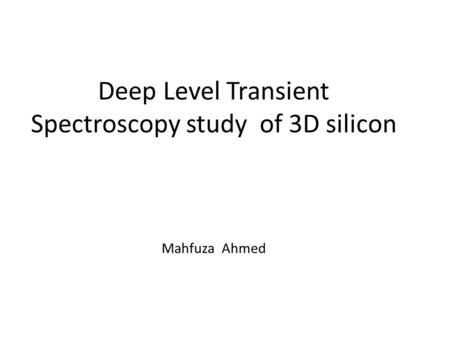 Deep Level Transient Spectroscopy study of 3D silicon Mahfuza Ahmed.