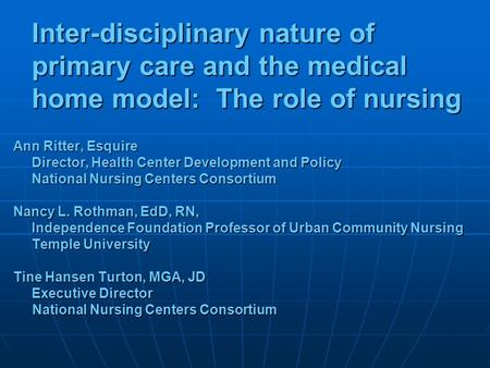 Inter-disciplinary nature of primary care and the medical home model: The role of nursing Ann Ritter, Esquire Director, Health Center Development and Policy.