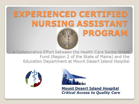 EXPERIENCED CERTIFIED NURSING ASSISTANT PROGRAM A Collaborative Effort between the Health Care Sector Grant Fund (Region 2 of the State of Maine) and.