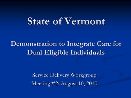 State of Vermont Demonstration to Integrate Care for Dual Eligible Individuals Service Delivery Workgroup Meeting #2: August 10, 2010.