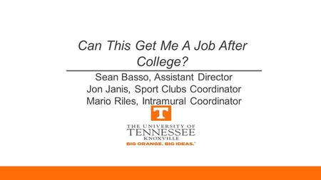 Can This Get Me A Job After College? Sean Basso, Assistant Director Jon Janis, Sport Clubs Coordinator Mario Riles, Intramural Coordinator.