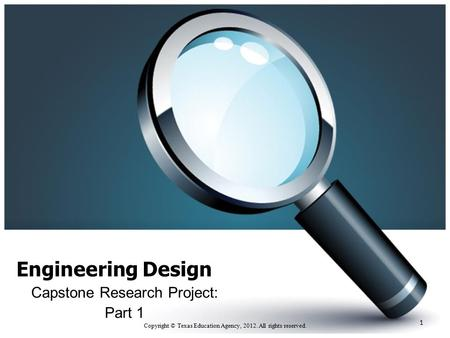 Engineering Design Capstone Research Project: Part 1 Copyright © Texas Education Agency, 2012. All rights reserved. 1.