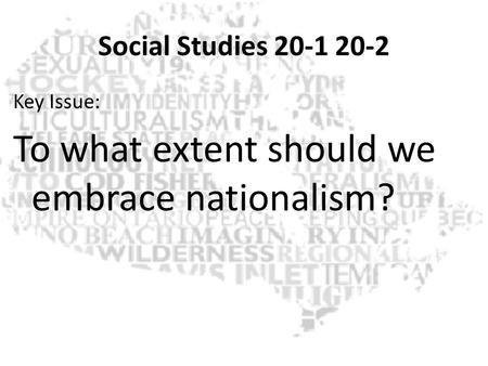 Social Studies 20-1 20-2 Key Issue: To what extent should we embrace nationalism?