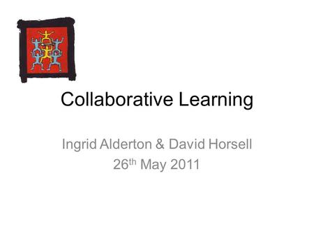 Collaborative Learning Ingrid Alderton & David Horsell 26 th May 2011.