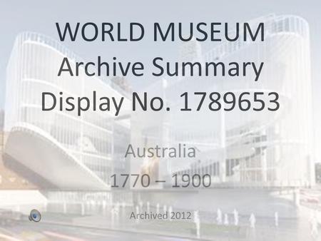 WORLD MUSEUM Archive Summary Display No. 1789653 Australia 1770 – 1900 Archived 2012.
