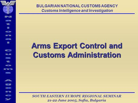 SOUTH EASTERN EUROPE REGIONAL SEMINAR 21-22 June 2005, Sofia, Bulgaria Arms Export Control and Customs Administration BULGARIAN NATIONAL CUSTOMS AGENCY.