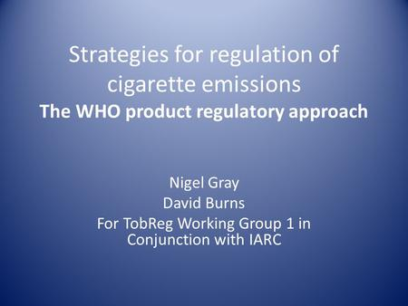 Strategies for regulation of cigarette emissions The WHO product regulatory approach Nigel Gray David Burns For TobReg Working Group 1 in Conjunction with.