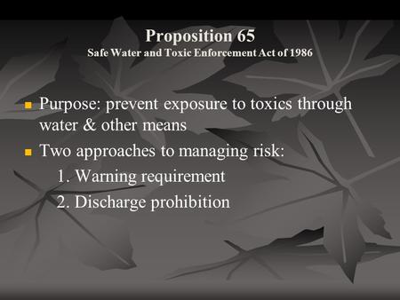 Proposition 65 Safe Water and Toxic Enforcement Act of 1986 Purpose: prevent exposure to toxics through water & other means Two approaches to managing.