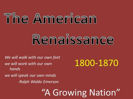"""A Growing Nation"" 1800-1870 We will walk with our own feet we will work with our own hands we will speak our own minds -Ralph Waldo Emerson."