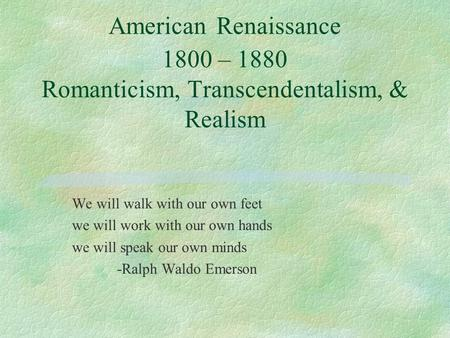 American Renaissance 1800 – 1880 Romanticism, Transcendentalism, & Realism We will walk with our own feet we will work with our own hands we will speak.