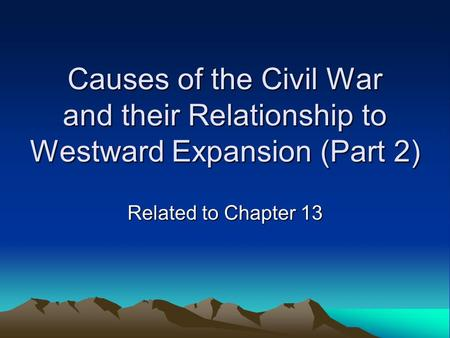 Causes of the Civil War and their Relationship to Westward Expansion (Part 2) Related to Chapter 13.
