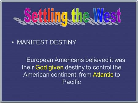 MANIFEST DESTINY European Americans believed it was their God given destiny to control the American continent, from Atlantic to Pacific.