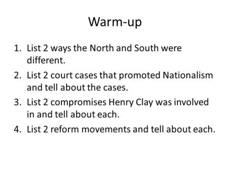 Warm-up 1.List 2 ways the North and South were different. 2.List 2 court cases that promoted Nationalism and tell about the cases. 3.List 2 compromises.
