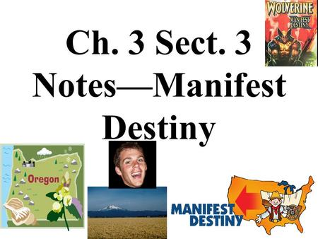 Ch. 3 Sect. 3 Notes—Manifest Destiny. Manifest Destiny—It held that the U.S. was blessed by God and destined to overspread the North American continent.