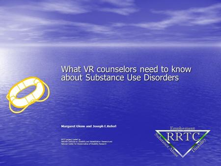 What VR counselors need to know about Substance Use Disorders Margaret Glenn and Joseph E.Keferl RRTC project funded by National Institute on Disability.