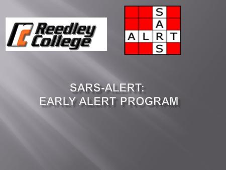 Reedley College is committed to student success and retention. SARS-Alert is a tool that allows us to identify students who are having difficulties and.