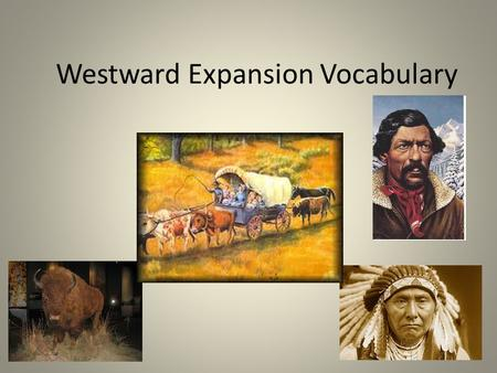 Westward Expansion Vocabulary. FRONTIER: a place that has never been seen. MANIFEST DESTINY: the belief that the US had the right and duty to control.
