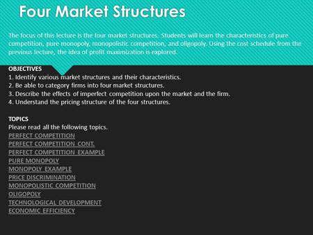Four Market Structures The focus of this lecture is the four market structures. Students will learn the characteristics of pure competition, pure monopoly,