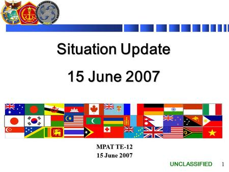 UNCLASSIFIED 1 Situation Update 15 June 2007 MPAT TE-12 15 June 2007.