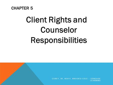 CHAPTER 5 Client Rights and Counselor Responsibilities COREY, 8E, ©2011, BROOKS/ COLE – CENGAGE LEARNING.