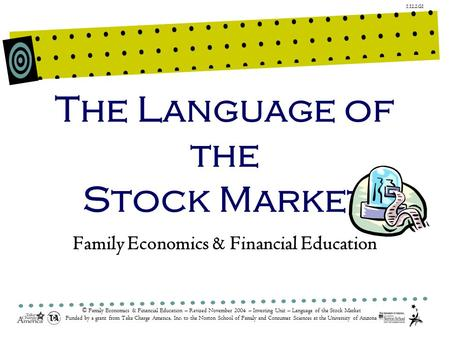 1.12.2.G1 © Family Economics & Financial Education – Revised November 2004 – Investing Unit – Language of the Stock Market Funded by a grant from Take.