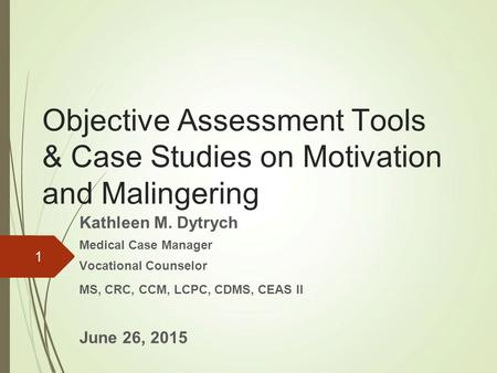 1 Objective Assessment Tools & Case Studies on Motivation and Malingering Kathleen M. Dytrych Medical Case Manager Vocational Counselor MS, CRC, CCM, LCPC,