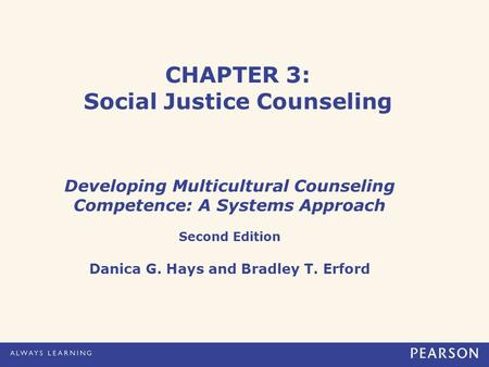 CHAPTER 3: Social Justice Counseling Developing Multicultural Counseling Competence: A Systems Approach Second Edition Danica G. Hays and Bradley T. Erford.