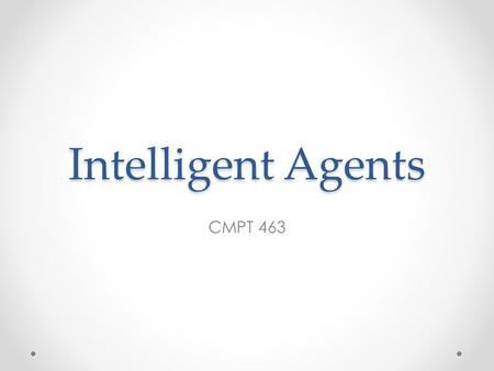 Intelligent Agents CMPT 463. Outline Agents and environments PEAS of task environment (Performance measure, Environment, Actuators, Sensors) Environment.