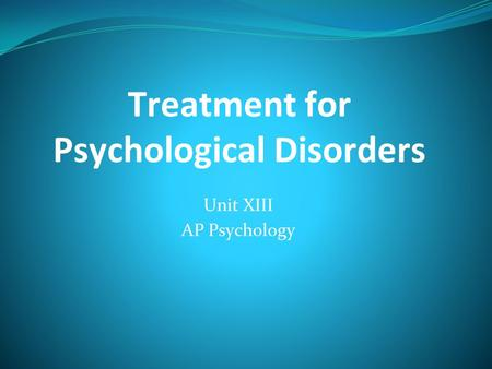 Treatment for Psychological Disorders Unit XIII AP Psychology.