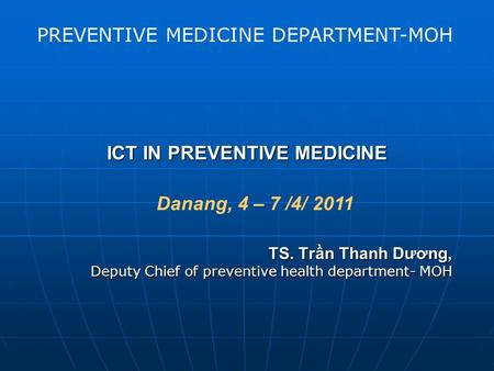 ICT IN PREVENTIVE MEDICINE TS. Trần Thanh Dương, Deputy Chief of preventive health department- MOH PREVENTIVE MEDICINE DEPARTMENT-MOH Danang, 4 – 7 /4/