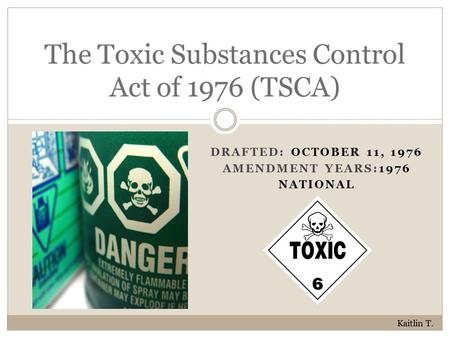 DRAFTED: OCTOBER 11, 1976 AMENDMENT YEARS:1976 NATIONAL The Toxic Substances Control Act of 1976 (TSCA) Kaitlin T.