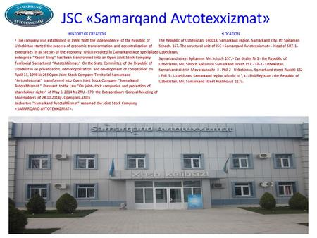 JSC «Samarqand Avtotexxizmat» HISTORY OF CREATION The company was established in 1969. With the independence of the Republic of Uzbekistan started the.