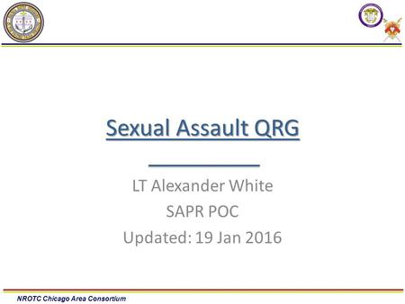 NROTC Chicago Area Consortium Sexual Assault QRG LT Alexander White SAPR POC Updated: 19 Jan 2016.