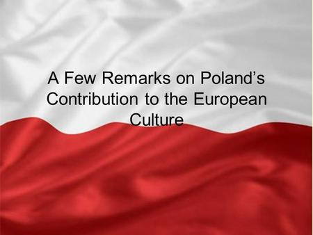A Few Remarks on Poland's Contribution to the European Culture.