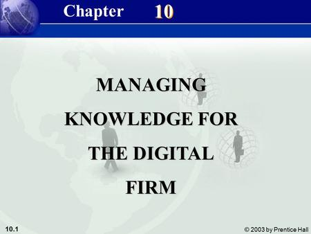 10.1 © 2003 by Prentice Hall 10 MANAGING KNOWLEDGE FOR THE DIGITAL FIRM Chapter.