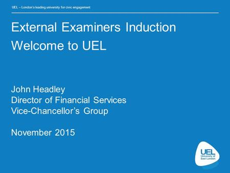 UEL – London's leading university for civic engagement John Headley Director of Financial Services Vice-Chancellor's Group November 2015 External Examiners.