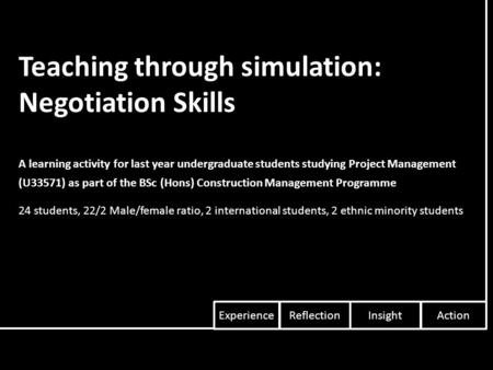 Teaching through simulation: Negotiation Skills A learning activity for last year undergraduate students studying Project Management (U33571) as part of.