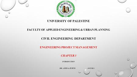 UNIVERSITY OF PALESTINE FACULTY OF APPLIED ENGINEERING & URBAN PLANNING CIVIL ENGINEERING DEPARTMENT ENGINEERING PROJECT MANAGEMENT CHAPTER 3 INTRODUCTION.