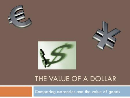 THE VALUE OF A DOLLAR Comparing currencies and the value of goods.
